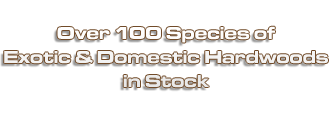 Over 100 Species of Exotic & Domestic Hardwoods in Stock